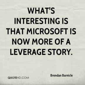 Brendan Barnicle - What's interesting is that Microsoft is now more of a leverage story.