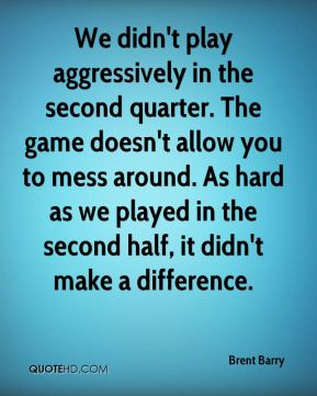 Brent Barry - We didn't play aggressively in the second quarter. The game doesn't allow you to mess around. As hard as we played in the second half, it didn't make a difference.