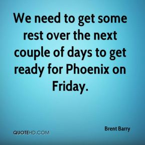 Brent Barry - We need to get some rest over the next couple of days to get ready for Phoenix on Friday.