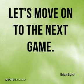 Brian Butch - Let's move on to the next game.