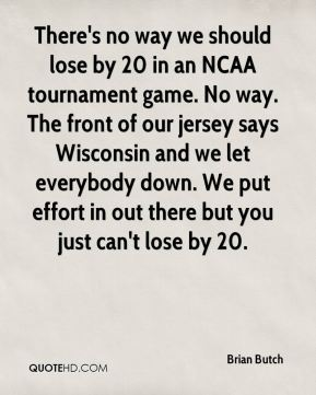 Brian Butch - There's no way we should lose by 20 in an NCAA tournament game. No way. The front of our jersey says Wisconsin and we let everybody down. We put effort in out there but you just can't lose by 20.