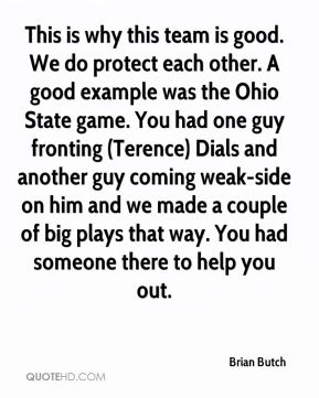 Brian Butch - This is why this team is good. We do protect each other. A good example was the Ohio State game. You had one guy fronting (Terence) Dials and another guy coming weak-side on him and we made a couple of big plays that way. You had someone there to help you out.