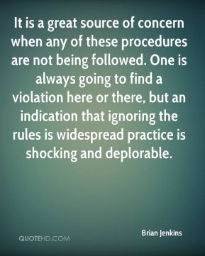 It is a great source of concern when any of these procedures are not being followed. One is always going to find a violation here or there, but an indication that ignoring the rules is widespread practice is shocking and deplorable.