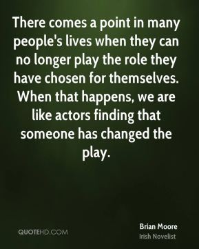 There comes a point in many people's lives when they can no longer play the role they have chosen for themselves. When that happens, we are like actors finding that someone has changed the play.