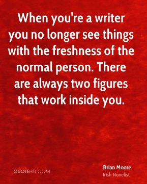 When you're a writer you no longer see things with the freshness of the normal person. There are always two figures that work inside you.