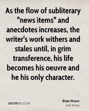 "As the flow of subliterary ""news items"" and anecdotes increases, the writer's work withers and stales until, in grim transference, his life becomes his oeuvre and he his only character."