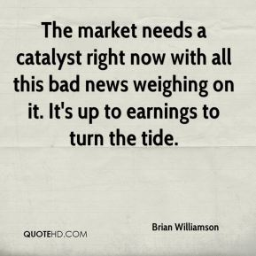 Brian Williamson - The market needs a catalyst right now with all this bad news weighing on it. It's up to earnings to turn the tide.