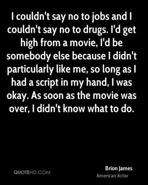 Brion James - I couldn't say no to jobs and I couldn't say no to drugs. I'd get high from a movie, I'd be somebody else because I didn't particularly like me, so long as I had a script in my hand, I was okay. As soon as the movie was over, I didn't know what to do.