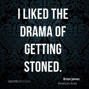 I liked the drama of getting stoned.