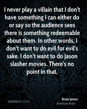 I never play a villain that I don't have something I can either do or say so the audience sees there is something redeemable about them. In other words, I don't want to do evil for evil's sake. I don't want to do Jason slasher movies. There's no point in that.