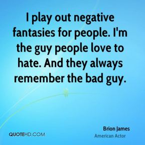 Brion James - I play out negative fantasies for people. I'm the guy people love to hate. And they always remember the bad guy.