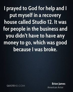 I prayed to God for help and I put myself in a recovery house called Studio 12. It was for people in the business and you didn't have to have any money to go, which was good because I was broke.