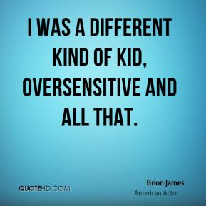 I was a different kind of kid, oversensitive and all that.