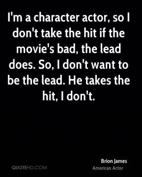 I'm a character actor, so I don't take the hit if the movie's bad, the lead does. So, I don't want to be the lead. He takes the hit, I don't.