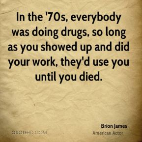 In the '70s, everybody was doing drugs, so long as you showed up and did your work, they'd use you until you died.