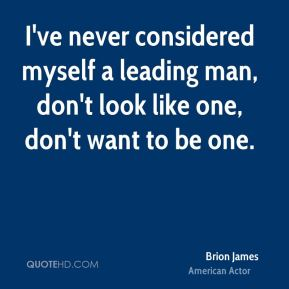 Brion James - I've never considered myself a leading man, don't look like one, don't want to be one.