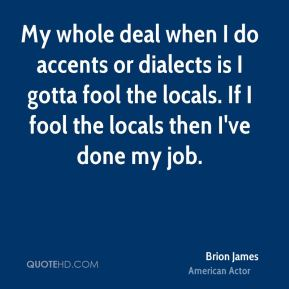 Brion James - My whole deal when I do accents or dialects is I gotta fool the locals. If I fool the locals then I've done my job.