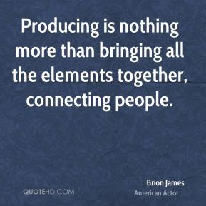 Brion James - Producing is nothing more than bringing all the elements together, connecting people.