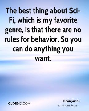 Brion James - The best thing about Sci-Fi, which is my favorite genre, is that there are no rules for behavior. So you can do anything you want.