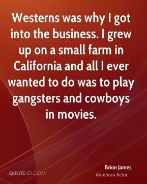 Westerns was why I got into the business. I grew up on a small farm in California and all I ever wanted to do was to play gangsters and cowboys in movies.