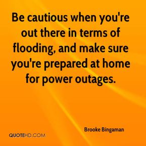 Be cautious when you're out there in terms of flooding, and make sure you're prepared at home for power outages.