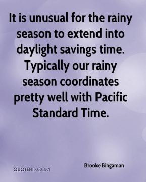 Brooke Bingaman - It is unusual for the rainy season to extend into daylight savings time. Typically our rainy season coordinates pretty well with Pacific Standard Time.