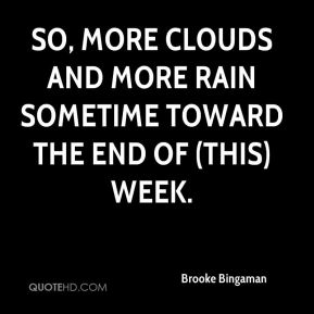 Brooke Bingaman - So, more clouds and more rain sometime toward the end of (this) week.