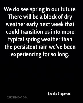 Brooke Bingaman - We do see spring in our future. There will be a block of dry weather early next week that could transition us into more typical spring weather than the persistent rain we've been experiencing for so long.