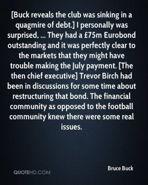 Bruce Buck - [Buck reveals the club was sinking in a quagmire of debt.] I personally was surprised, ... They had a £75m Eurobond outstanding and it was perfectly clear to the markets that they might have trouble making the July payment. [The then chief executive] Trevor Birch had been in discussions for some time about restructuring that bond. The financial community as opposed to the football community knew there were some real issues.