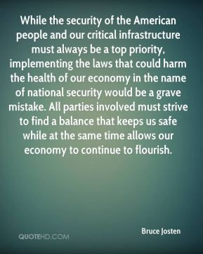 Bruce Josten - While the security of the American people and our critical infrastructure must always be a top priority, implementing the laws that could harm the health of our economy in the name of national security would be a grave mistake. All parties involved must strive to find a balance that keeps us safe while at the same time allows our economy to continue to flourish.