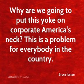 Bruce Josten - Why are we going to put this yoke on corporate America's neck? This is a problem for everybody in the country.