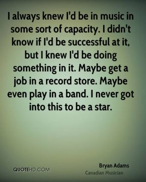 Bryan Adams - I always knew I'd be in music in some sort of capacity. I didn't know if I'd be successful at it, but I knew I'd be doing something in it. Maybe get a job in a record store. Maybe even play in a band. I never got into this to be a star.
