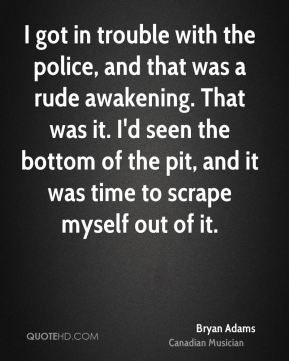Bryan Adams - I got in trouble with the police, and that was a rude awakening. That was it. I'd seen the bottom of the pit, and it was time to scrape myself out of it.