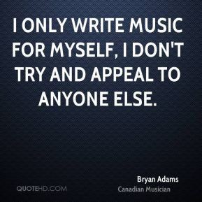 I only write music for myself, I don't try and appeal to anyone else.
