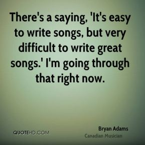 There's a saying, 'It's easy to write songs, but very difficult to write great songs.' I'm going through that right now.