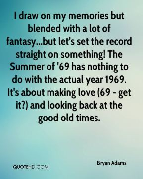 I draw on my memories but blended with a lot of fantasy...but let's set the record straight on something! The Summer of '69 has nothing to do with the actual year 1969. It's about making love (69 - get it?) and looking back at the good old times.