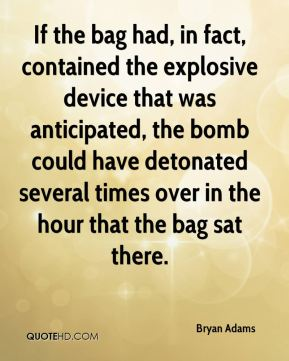 If the bag had, in fact, contained the explosive device that was anticipated, the bomb could have detonated several times over in the hour that the bag sat there.