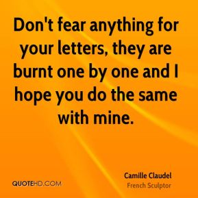 Camille Claudel - Don't fear anything for your letters, they are burnt one by one and I hope you do the same with mine.