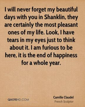 Camille Claudel - I will never forget my beautiful days with you in Shanklin, they are certainly the most pleasant ones of my life. Look, I have tears in my eyes just to think about it. I am furious to be here, it is the end of happiness for a whole year.