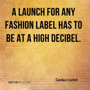 Candace Corlett - A launch for any fashion label has to be at a high decibel.