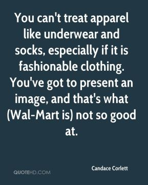 Candace Corlett - You can't treat apparel like underwear and socks, especially if it is fashionable clothing. You've got to present an image, and that's what (Wal-Mart is) not so good at.