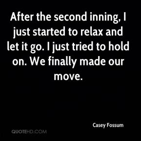 After the second inning, I just started to relax and let it go. I just tried to hold on. We finally made our move.