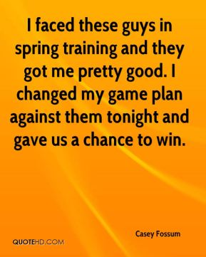 Casey Fossum - I faced these guys in spring training and they got me pretty good. I changed my game plan against them tonight and gave us a chance to win.