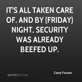 Casey Fossum - It's all taken care of. And by (Friday) night, security was already beefed up.