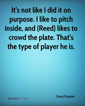 Casey Fossum - It's not like I did it on purpose. I like to pitch inside, and (Reed) likes to crowd the plate. That's the type of player he is.