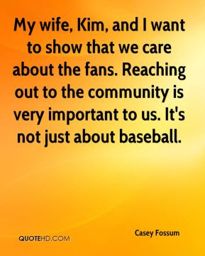 My wife, Kim, and I want to show that we care about the fans. Reaching out to the community is very important to us. It's not just about baseball.