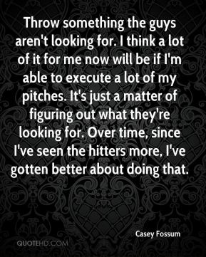 Throw something the guys aren't looking for. I think a lot of it for me now will be if I'm able to execute a lot of my pitches. It's just a matter of figuring out what they're looking for. Over time, since I've seen the hitters more, I've gotten better about doing that.