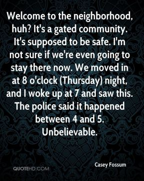 Casey Fossum - Welcome to the neighborhood, huh? It's a gated community. It's supposed to be safe. I'm not sure if we're even going to stay there now. We moved in at 8 o'clock (Thursday) night, and I woke up at 7 and saw this. The police said it happened between 4 and 5. Unbelievable.