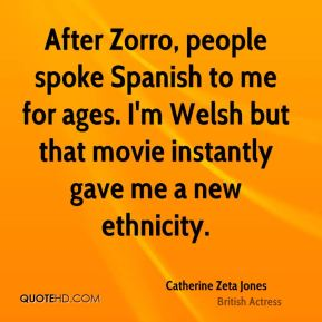 Catherine Zeta Jones - After Zorro, people spoke Spanish to me for ages. I'm Welsh but that movie instantly gave me a new ethnicity.