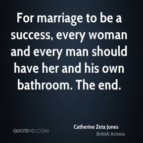 Catherine Zeta Jones - For marriage to be a success, every woman and every man should have her and his own bathroom. The end.